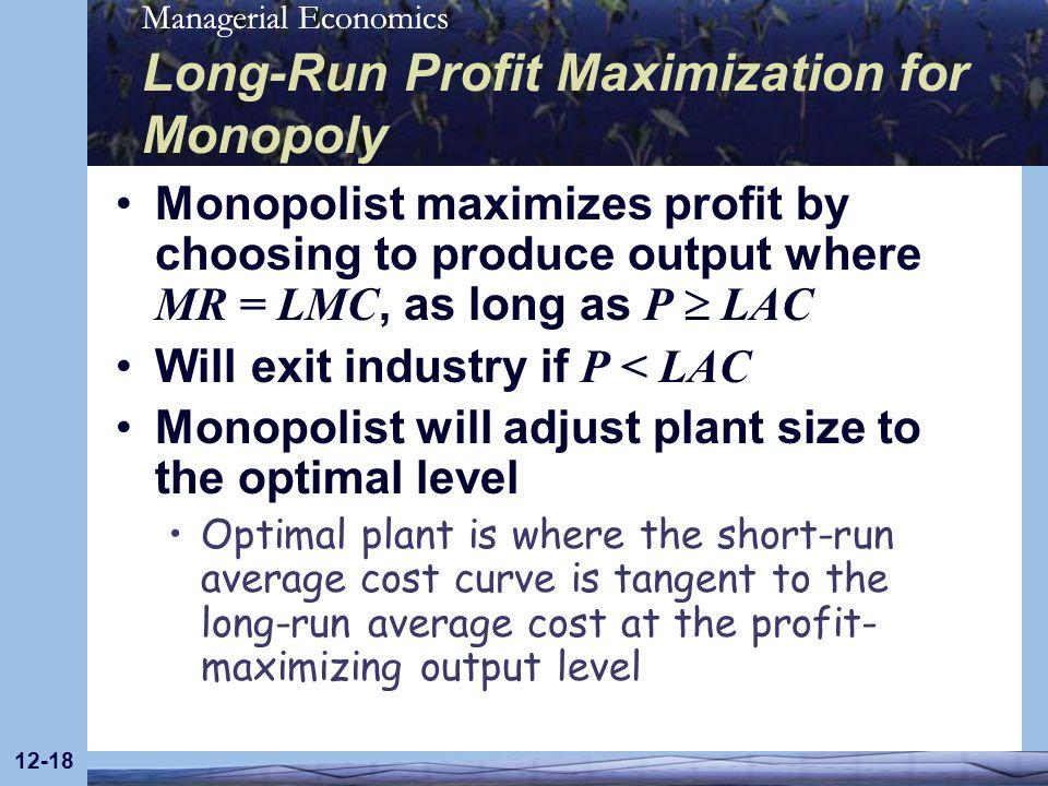 Managerial Economics 12-18 Long-Run Profit Maximization for Monopoly Monopolist maximizes profit by choosing to produce output where MR = LMC, as long