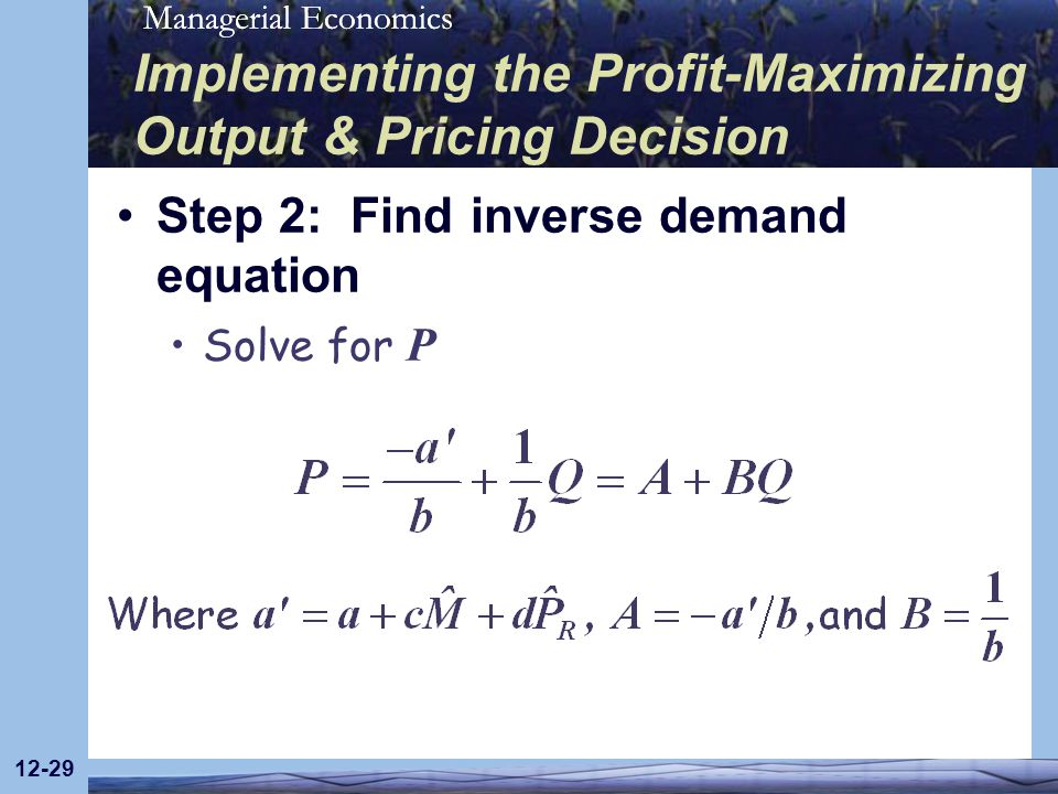 Managerial Economics 12-29 Implementing the Profit-Maximizing Output & Pricing Decision Step 2: Find inverse demand equation Solve for P