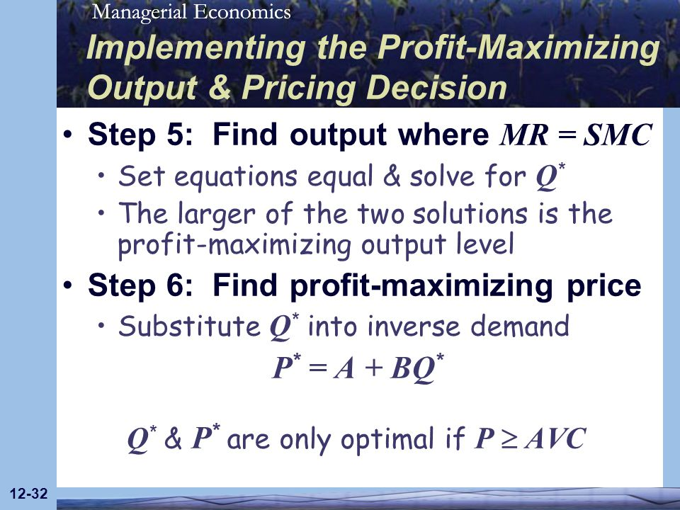 Managerial Economics 12-32 Step 5: Find output where MR = SMC Set equations equal & solve for Q * The larger of the two solutions is the profit-maximi