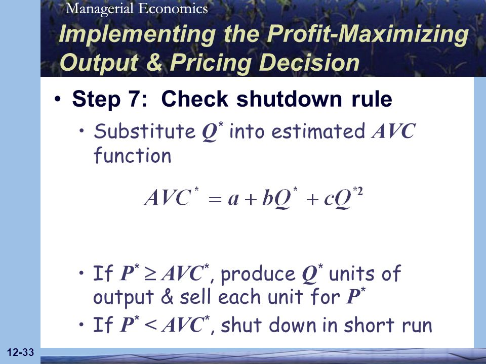 Managerial Economics 12-33 Implementing the Profit-Maximizing Output & Pricing Decision Step 7: Check shutdown rule Substitute Q * into estimated AVC