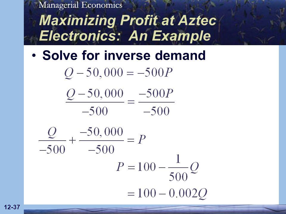 Managerial Economics 12-37 Maximizing Profit at Aztec Electronics: An Example Solve for inverse demand