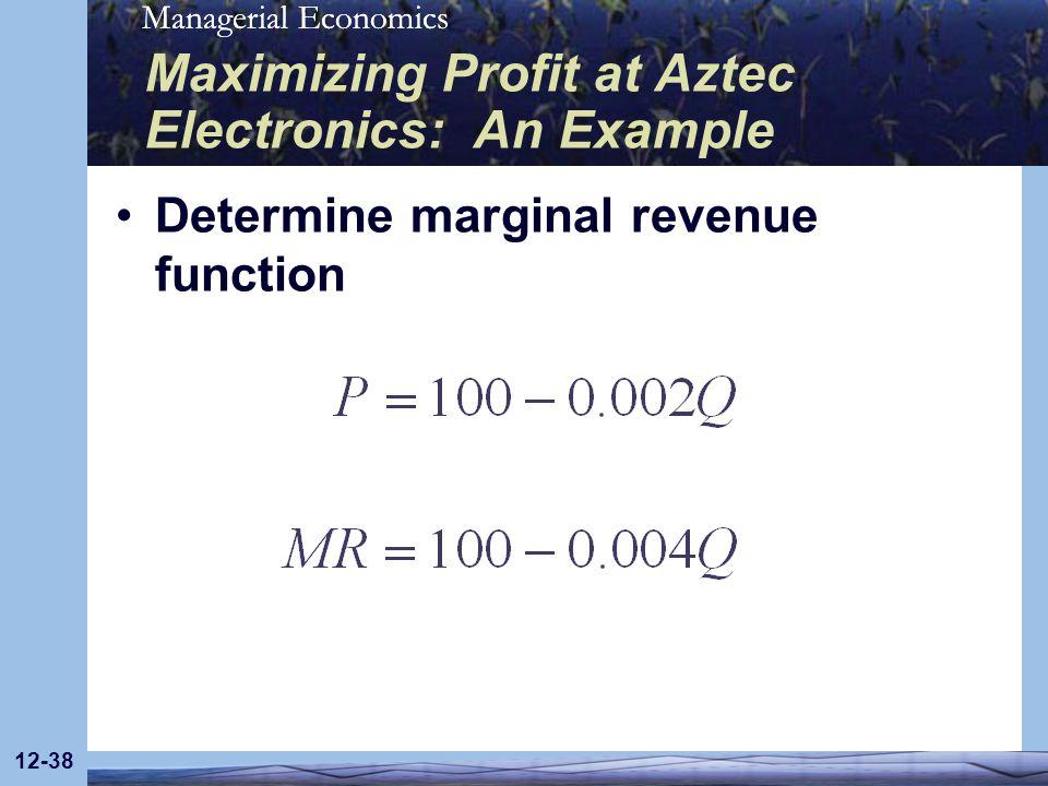 Managerial Economics 12-38 Maximizing Profit at Aztec Electronics: An Example Determine marginal revenue function