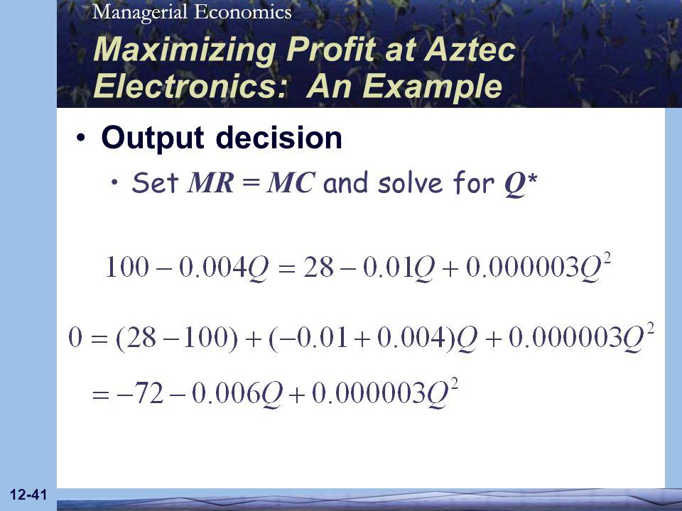 Managerial Economics 12-41 Maximizing Profit at Aztec Electronics: An Example Output decision Set MR = MC and solve for Q *
