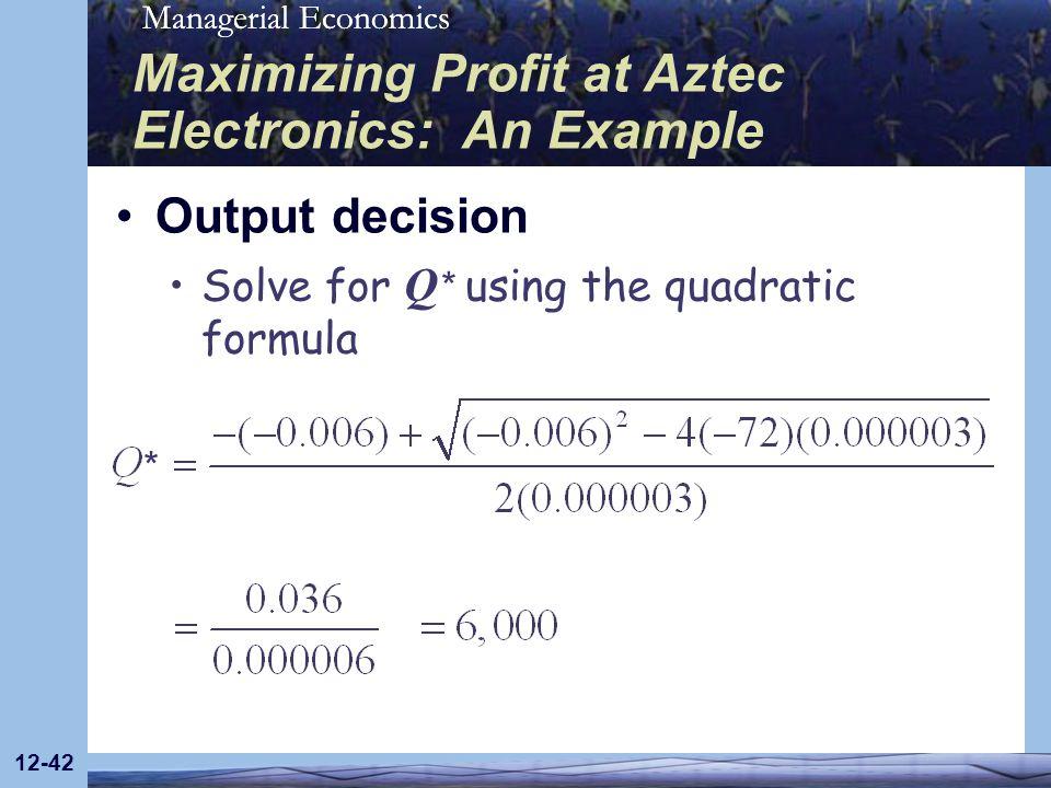 Managerial Economics 12-42 Maximizing Profit at Aztec Electronics: An Example Output decision Solve for Q * using the quadratic formula *