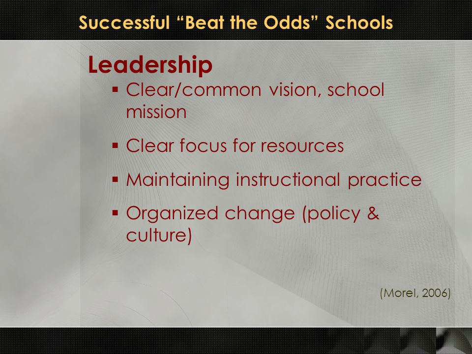 "Successful ""Beat the Odds"" Schools Leadership  Clear/common vision, school mission  Clear focus for resources  Maintaining instructional practice "