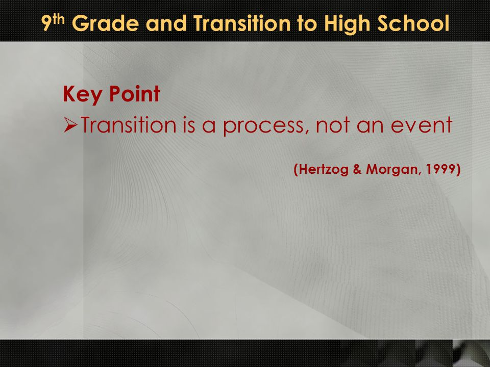 9 th Grade and Transition to High School Key Point  Transition is a process, not an event (Hertzog & Morgan, 1999)