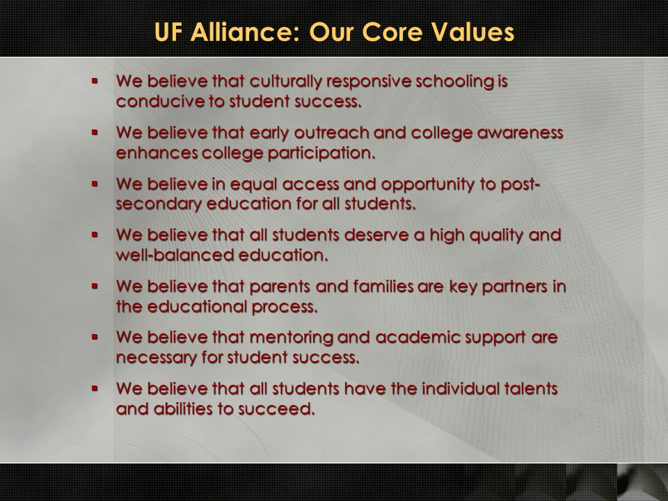 UF Alliance: Our Core Values  We believe that culturally responsive schooling is conducive to student success.  We believe that early outreach and c