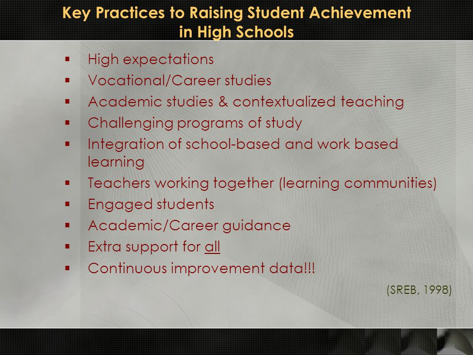 Key Practices to Raising Student Achievement in High Schools  High expectations  Vocational/Career studies  Academic studies & contextualized teach