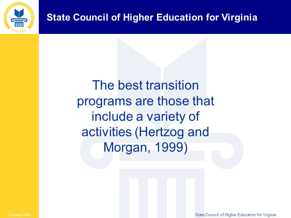 State Council of Higher Education for Virginia January 2006State Council of Higher Education for Virginia The best transition programs are those that include a variety of activities (Hertzog and Morgan, 1999)