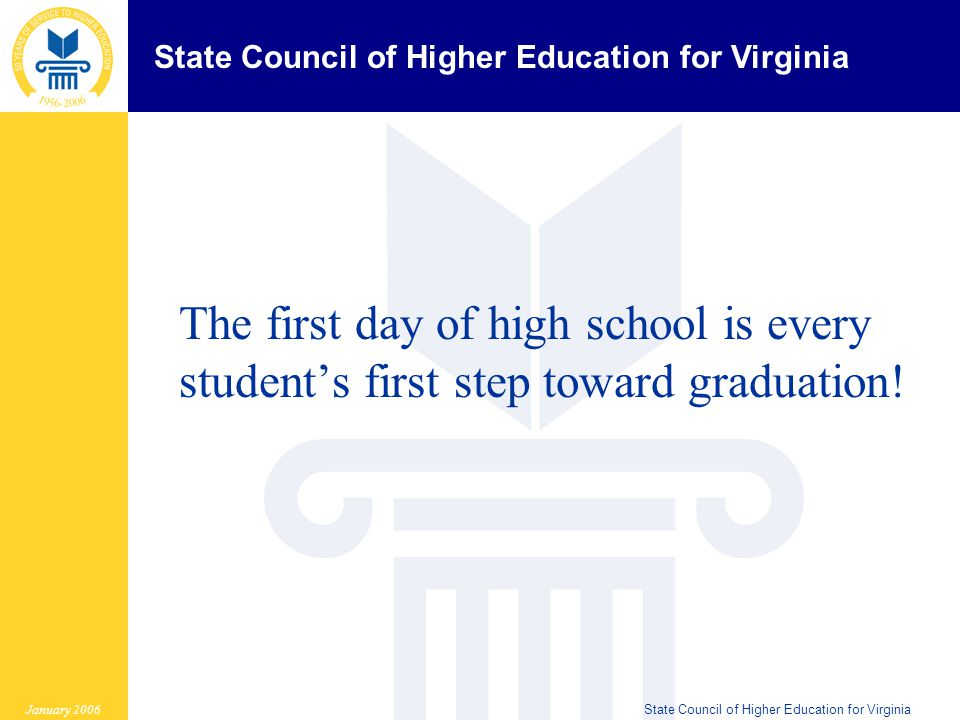 State Council of Higher Education for Virginia January 2006State Council of Higher Education for Virginia The first day of high school is every student's first step toward graduation!