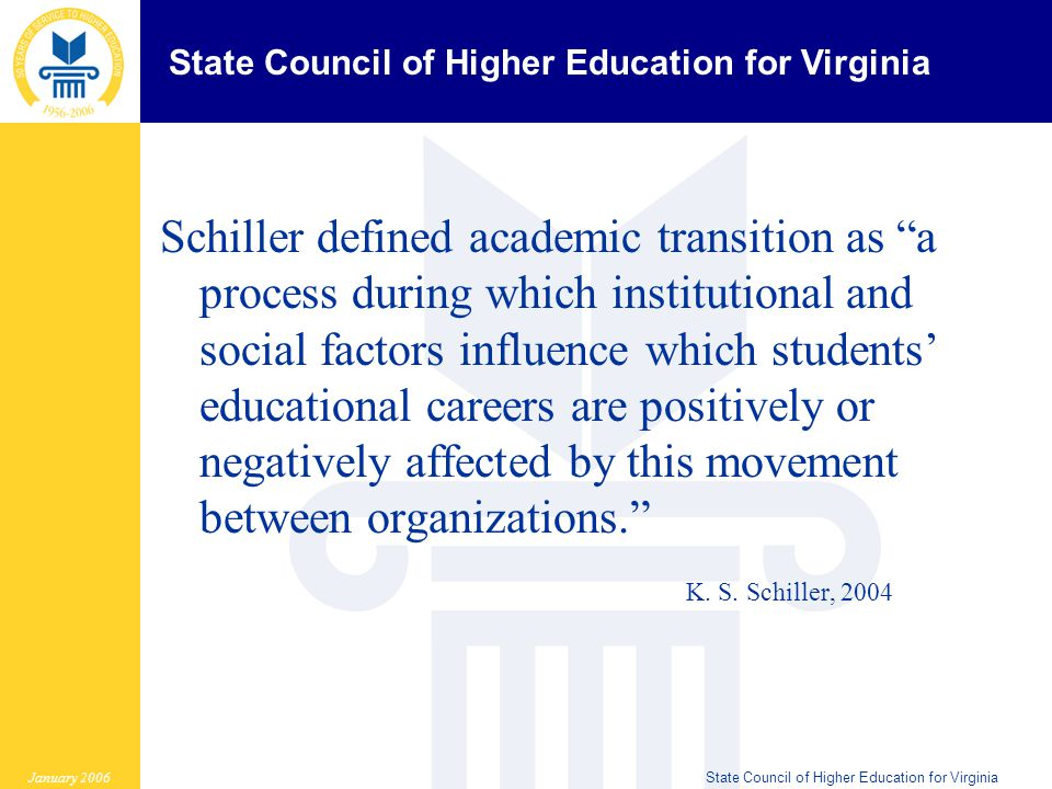 State Council of Higher Education for Virginia January 2006State Council of Higher Education for Virginia Schiller defined academic transition as a process during which institutional and social factors influence which students' educational careers are positively or negatively affected by this movement between organizations. K.