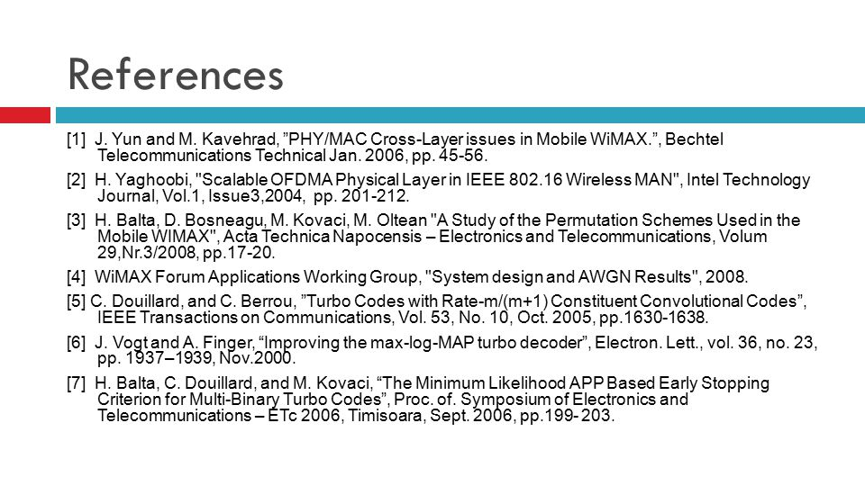 "References [1] J. Yun and M. Kavehrad, ""PHY/MAC Cross-Layer issues in Mobile WiMAX."", Bechtel Telecommunications Technical Jan. 2006, pp. 45-56. [2] H"