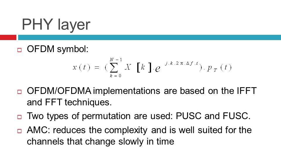 PHY layer  OFDM symbol:  OFDM/OFDMA implementations are based on the IFFT and FFT techniques.  Two types of permutation are used: PUSC and FUSC. 
