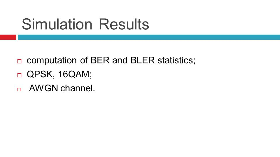 Simulation Results  computation of BER and BLER statistics;  QPSK, 16QAM;  AWGN channel.