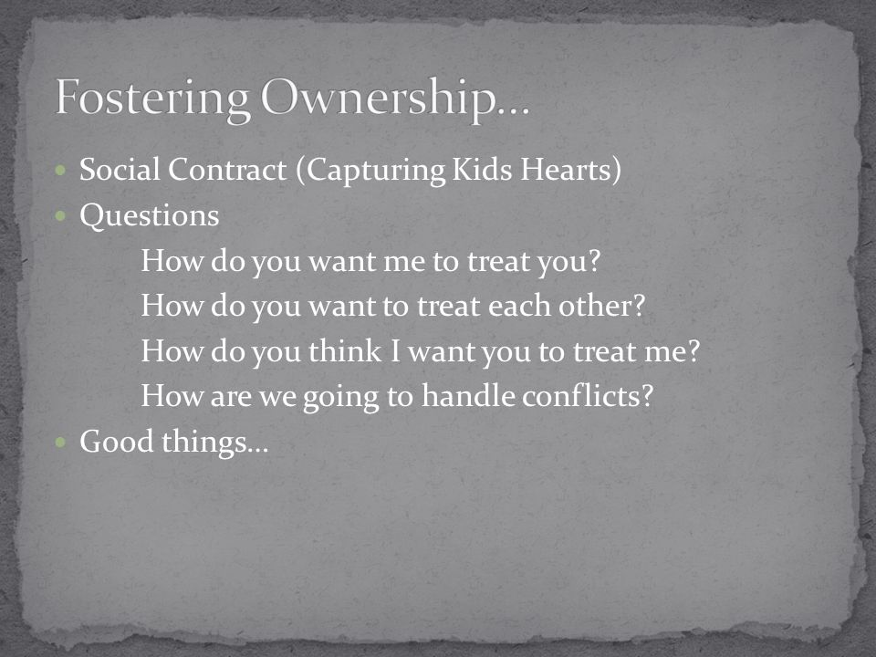Social Contract (Capturing Kids Hearts) Questions How do you want me to treat you.