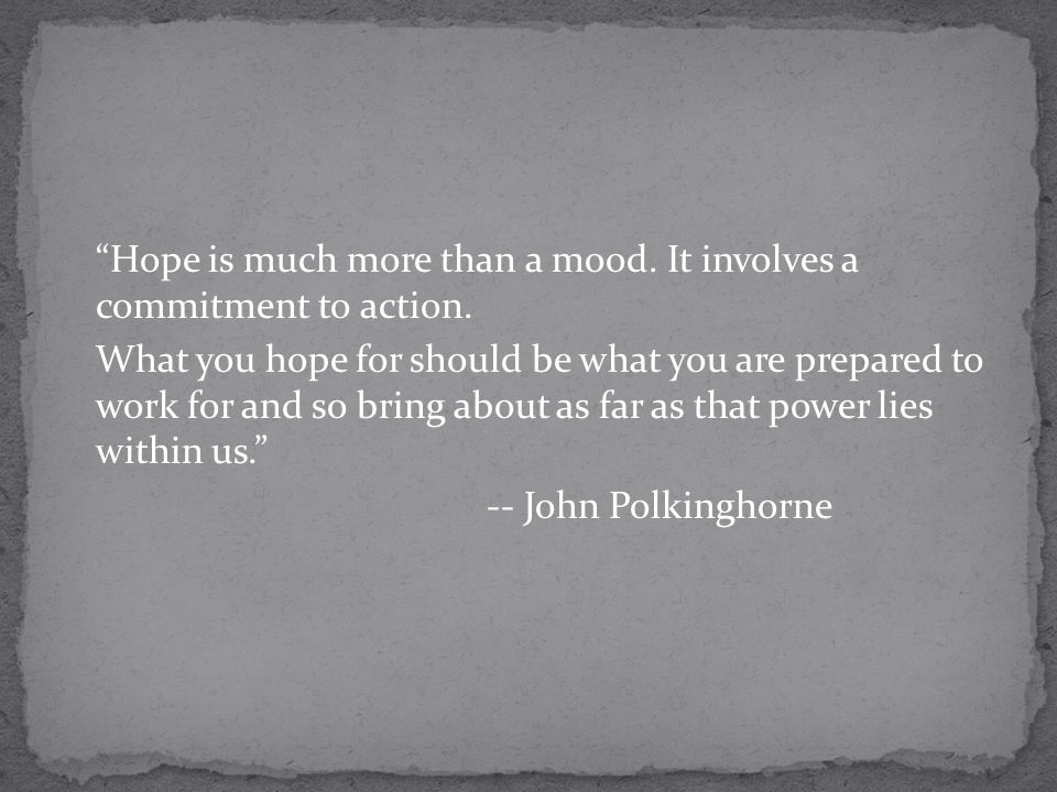 Hope is much more than a mood.It involves a commitment to action.