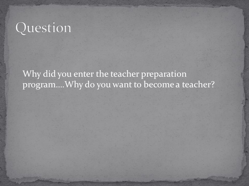 Why did you enter the teacher preparation program….Why do you want to become a teacher?