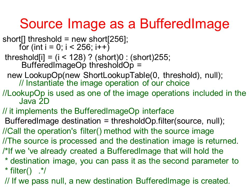 Source Image as a BufferedImage short[] threshold = new short[256]; for (int i = 0; i < 256; i++) threshold[i] = (i < 128) .