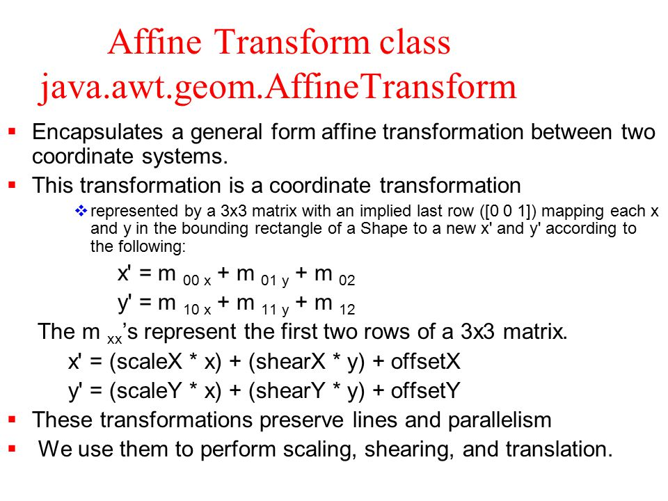 Affine Transform class java.awt.geom.AffineTransform (cont'd)  To construct an AffineTransform we use either the double or float version of the following constructor: AffineTransform(m00, m10, m01, m11, m02, m12)  Note the order of the parameters.