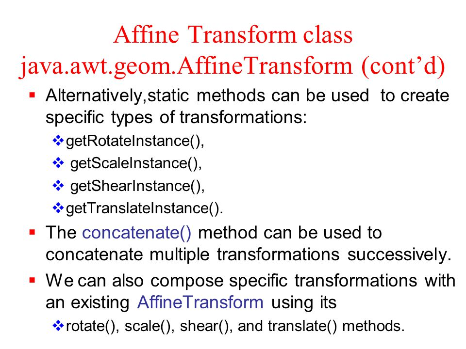 Create and Build up AffineTransform Instances AffineTransform a = new AffineTransform(); no argument constructor creates an identity transform a.translate(x, y); a.rotate(theta); a.rotate(theta, x, y); a.scale(x, y); a.shear(x, y);