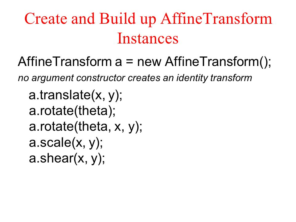 Create and Build up AffineTransform Instances AffineTransform a = new AffineTransform(); no argument constructor creates an identity transform a.translate(x, y); a.rotate(theta); a.rotate(theta, x, y); a.scale(x, y); a.shear(x, y);