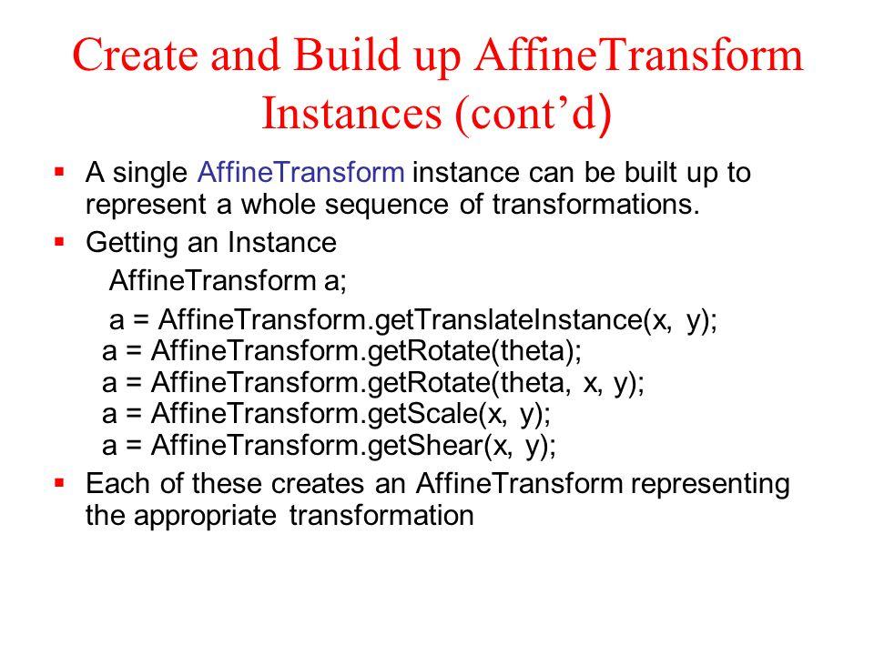 The concatenate method Via concatenate AffineTransform t,r; t = AffineTransform.getTranslateInstance( 10.0, 0.0); r = AffineTransform.getRotateInstance( 45.0 * Math.PI / 180.0); t.concatenate(r); //this modifies t return t; OR Via Transformation Methods AffineTransform a; a = new AfineTransform(); a.translate(10.0, 0.0); a.rotate(45.0 * Math.PI / 180.0); return a;