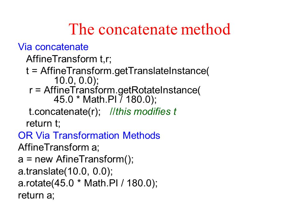 The concatenate method Via concatenate AffineTransform t,r; t = AffineTransform.getTranslateInstance( 10.0, 0.0); r = AffineTransform.getRotateInstance( 45.0 * Math.PI / 180.0); t.concatenate(r); //this modifies t return t; OR Via Transformation Methods AffineTransform a; a = new AfineTransform(); a.translate(10.0, 0.0); a.rotate(45.0 * Math.PI / 180.0); return a;