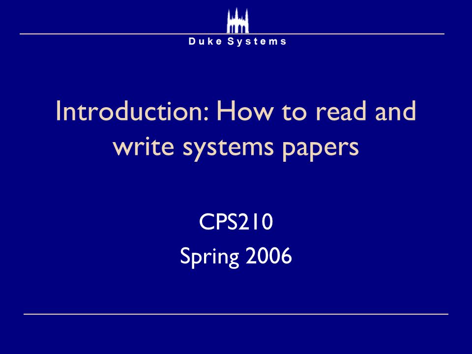 Introduction: How to read and write systems papers CPS210 Spring 2006