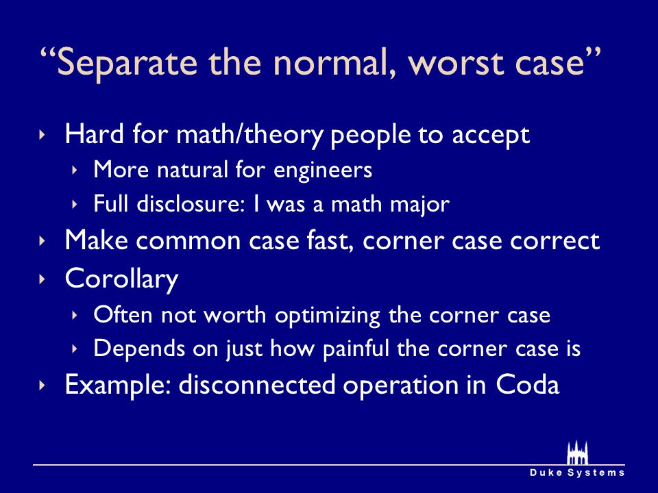 Separate the normal, worst case  Hard for math/theory people to accept  More natural for engineers  Full disclosure: I was a math major  Make common case fast, corner case correct  Corollary  Often not worth optimizing the corner case  Depends on just how painful the corner case is  Example: disconnected operation in Coda