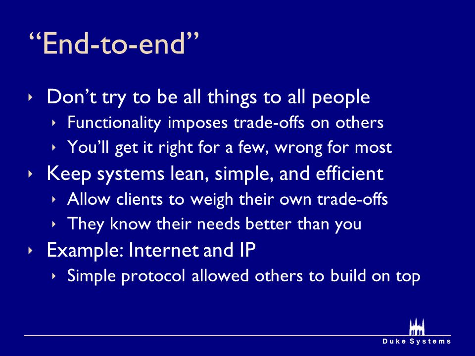 End-to-end  Don't try to be all things to all people  Functionality imposes trade-offs on others  You'll get it right for a few, wrong for most  Keep systems lean, simple, and efficient  Allow clients to weigh their own trade-offs  They know their needs better than you  Example: Internet and IP  Simple protocol allowed others to build on top
