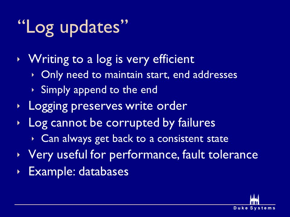 Log updates  Writing to a log is very efficient  Only need to maintain start, end addresses  Simply append to the end  Logging preserves write order  Log cannot be corrupted by failures  Can always get back to a consistent state  Very useful for performance, fault tolerance  Example: databases