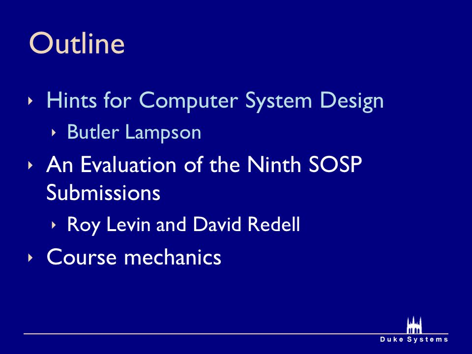 Outline  Hints for Computer System Design  Butler Lampson  An Evaluation of the Ninth SOSP Submissions  Roy Levin and David Redell  Course mechanics