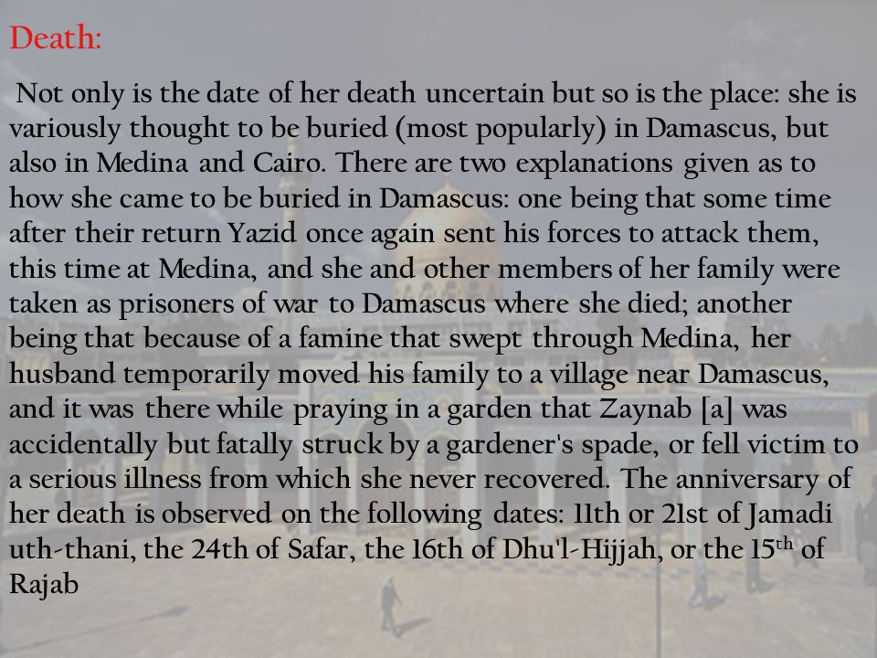 Death: Not only is the date of her death uncertain but so is the place: she is variously thought to be buried (most popularly) in Damascus, but also i