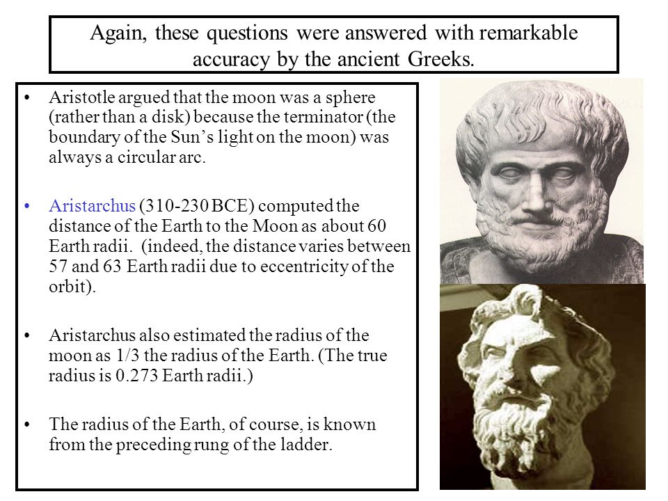 Again, these questions were answered with remarkable accuracy by the ancient Greeks. Aristotle argued that the moon was a sphere (rather than a disk)