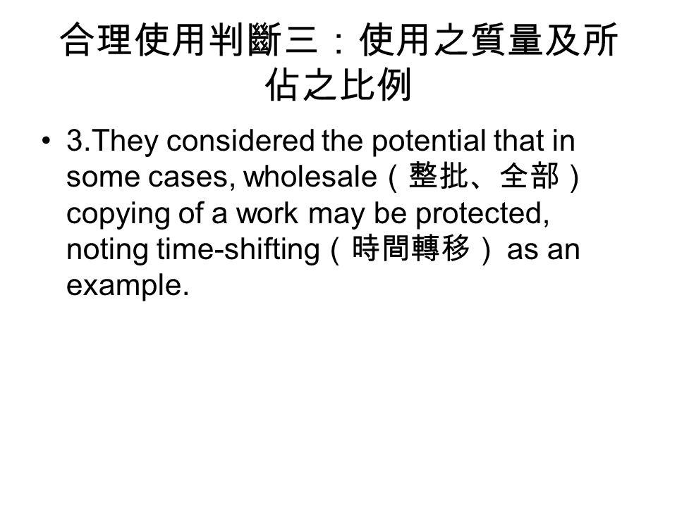 合理使用判斷三:使用之質量及所 佔之比例 3.They considered the potential that in some cases, wholesale (整批、全部) copying of a work may be protected, noting time-shifting (時間轉移) as an example.