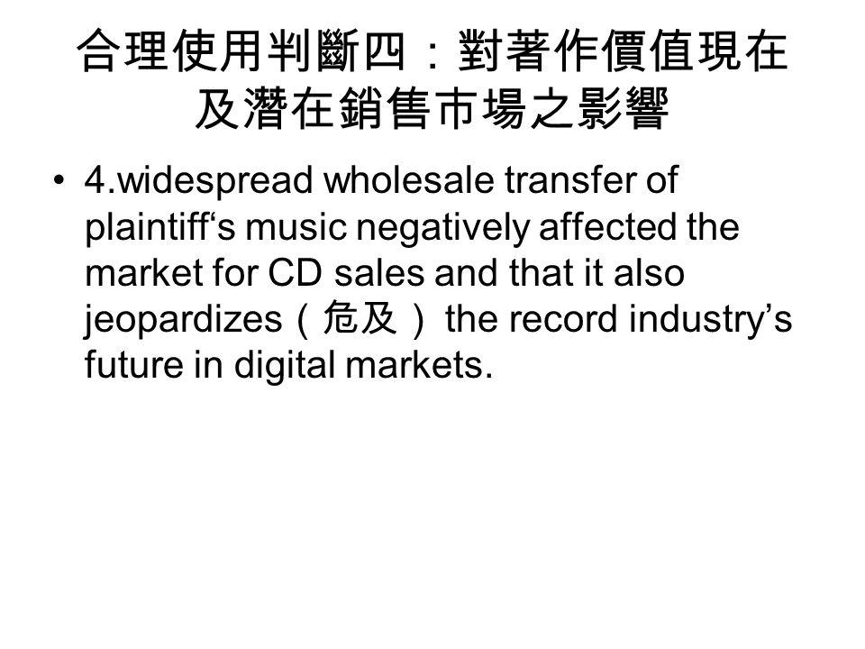 合理使用判斷四:對著作價值現在 及潛在銷售市場之影響 4.widespread wholesale transfer of plaintiff's music negatively affected the market for CD sales and that it also jeopardizes (危及) the record industry's future in digital markets.