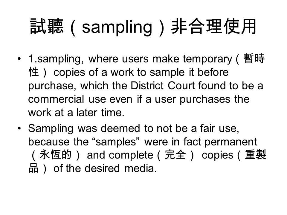 試聽( sampling )非合理使用 1.sampling, where users make temporary (暫時 性) copies of a work to sample it before purchase, which the District Court found to be a commercial use even if a user purchases the work at a later time.