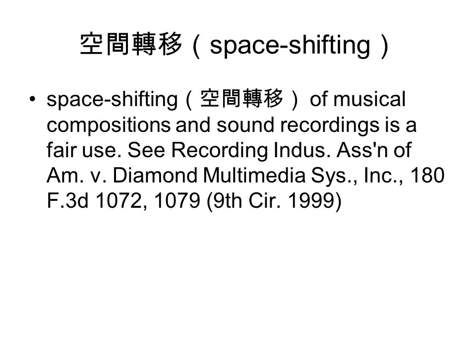 空間轉移( space-shifting ) space-shifting (空間轉移) of musical compositions and sound recordings is a fair use.