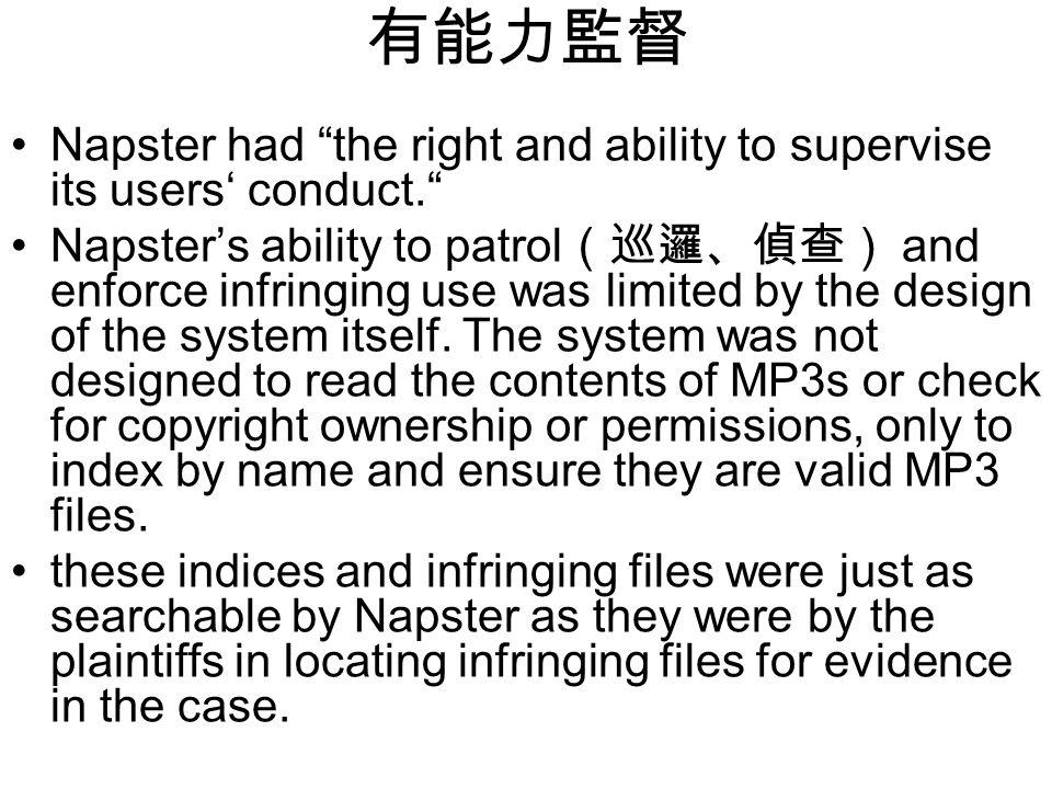 有能力監督 Napster had the right and ability to supervise its users' conduct. Napster's ability to patrol (巡邏、偵查) and enforce infringing use was limited by the design of the system itself.
