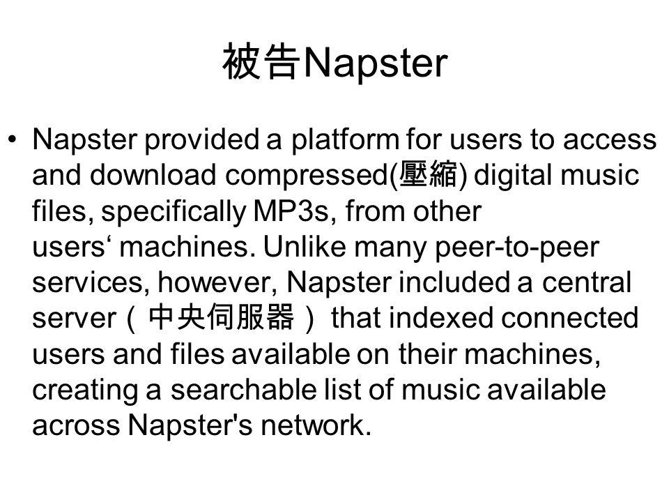被告 Napster Napster provided a platform for users to access and download compressed( 壓縮 ) digital music files, specifically MP3s, from other users' machines.
