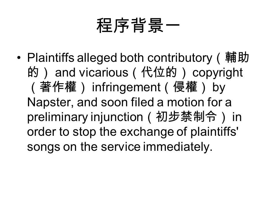 程序背景一 Plaintiffs alleged both contributory (輔助 的) and vicarious (代位的) copyright (著作權) infringement (侵權) by Napster, and soon filed a motion for a preliminary injunction (初步禁制令) in order to stop the exchange of plaintiffs songs on the service immediately.