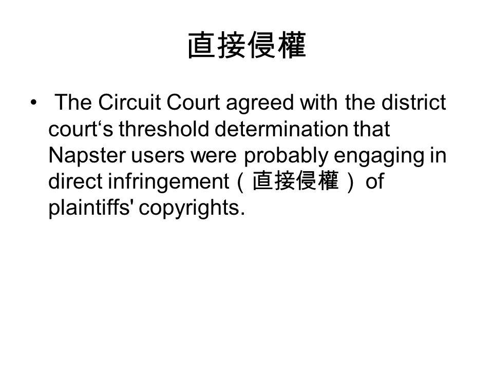 直接侵權 The Circuit Court agreed with the district court's threshold determination that Napster users were probably engaging in direct infringement (直接侵權) of plaintiffs copyrights.