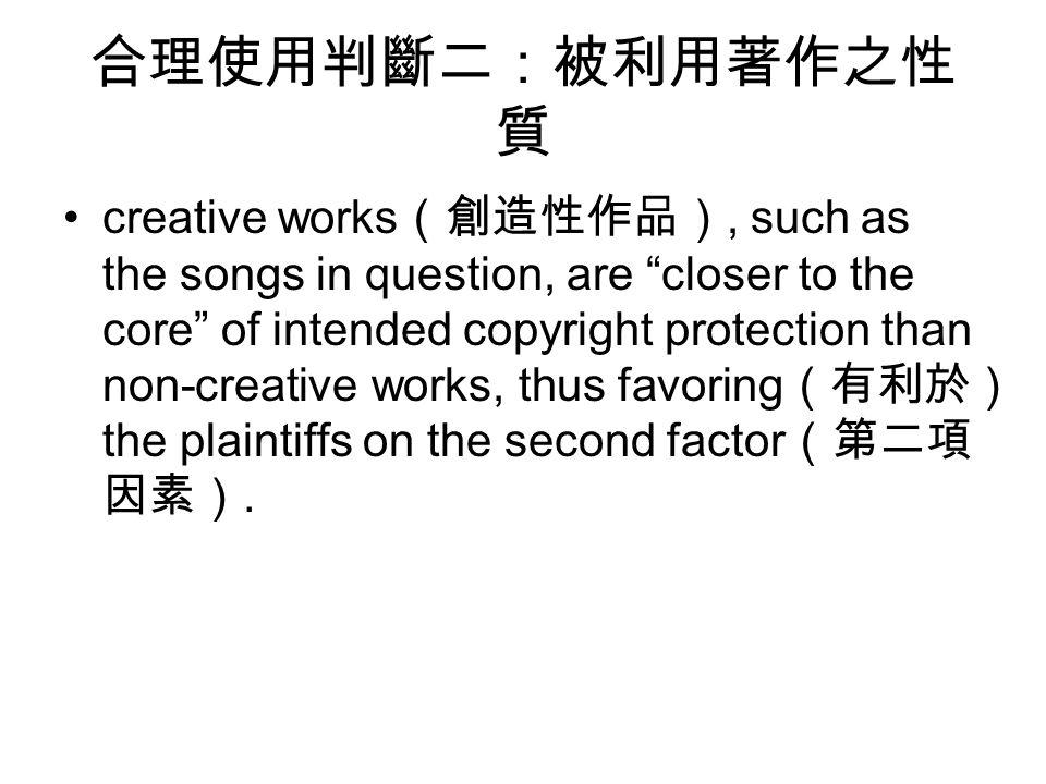 合理使用判斷二:被利用著作之性 質 creative works (創造性作品), such as the songs in question, are closer to the core of intended copyright protection than non-creative works, thus favoring (有利於) the plaintiffs on the second factor (第二項 因素).
