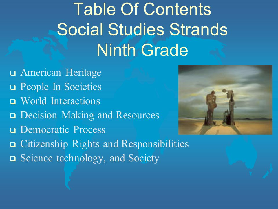 Table Of Contents Social Studies Strands Ninth Grade  American Heritage  People In Societies  World Interactions  Decision Making and Resources  Democratic Process  Citizenship Rights and Responsibilities  Science technology, and Society