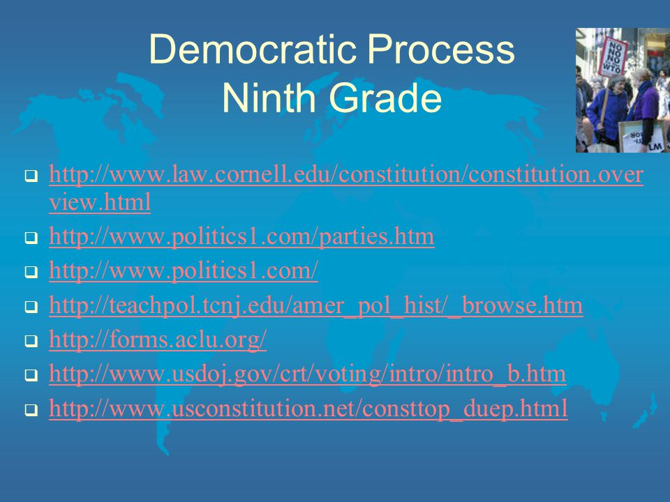 Democratic Process Ninth Grade  http://www.law.cornell.edu/constitution/constitution.over view.html http://www.law.cornell.edu/constitution/constitution.over view.html  http://www.politics1.com/parties.htm http://www.politics1.com/parties.htm  http://www.politics1.com/ http://www.politics1.com/  http://teachpol.tcnj.edu/amer_pol_hist/_browse.htm http://teachpol.tcnj.edu/amer_pol_hist/_browse.htm  http://forms.aclu.org/ http://forms.aclu.org/  http://www.usdoj.gov/crt/voting/intro/intro_b.htm http://www.usdoj.gov/crt/voting/intro/intro_b.htm  http://www.usconstitution.net/consttop_duep.html http://www.usconstitution.net/consttop_duep.html