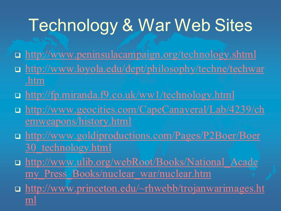 Technology & War Web Sites  http://www.peninsulacampaign.org/technology.shtml http://www.peninsulacampaign.org/technology.shtml  http://www.loyola.edu/dept/philosophy/techne/techwar.htm http://www.loyola.edu/dept/philosophy/techne/techwar.htm  http://fp.miranda.f9.co.uk/ww1/technology.html http://fp.miranda.f9.co.uk/ww1/technology.html  http://www.geocities.com/CapeCanaveral/Lab/4239/ch emweapons/history.html http://www.geocities.com/CapeCanaveral/Lab/4239/ch emweapons/history.html  http://www.goldiproductions.com/Pages/P2Boer/Boer 30_technology.html http://www.goldiproductions.com/Pages/P2Boer/Boer 30_technology.html  http://www.ulib.org/webRoot/Books/National_Acade my_Press_Books/nuclear_war/nuclear.htm http://www.ulib.org/webRoot/Books/National_Acade my_Press_Books/nuclear_war/nuclear.htm  http://www.princeton.edu/~rhwebb/trojanwarimages.ht ml http://www.princeton.edu/~rhwebb/trojanwarimages.ht ml