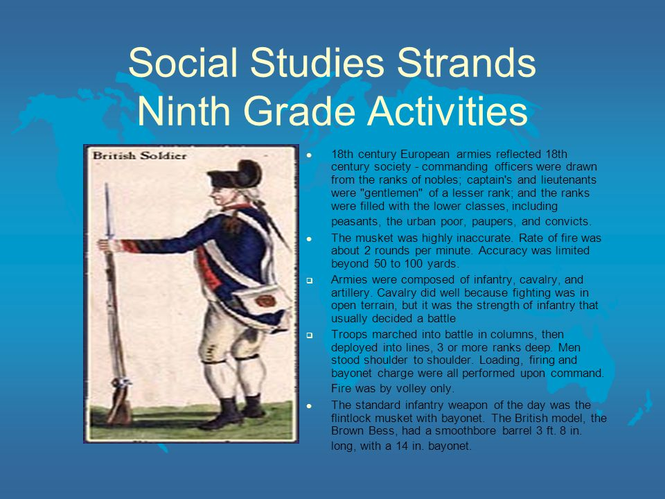 Social Studies Strands Ninth Grade Activities 18th century European armies reflected 18th century society - commanding officers were drawn from the ranks of nobles; captain s and lieutenants were gentlemen of a lesser rank; and the ranks were filled with the lower classes, including peasants, the urban poor, paupers, and convicts.