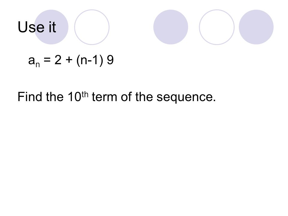 Use it a n = 2 + (n-1) 9 Find the 10 th term of the sequence.