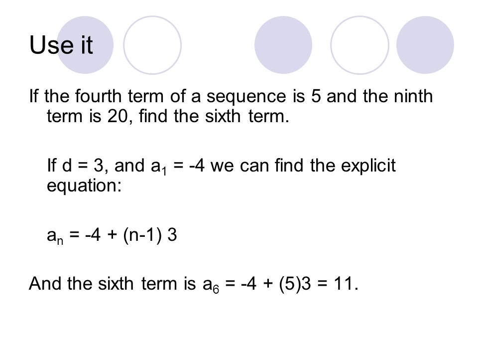 Use it If the fourth term of a sequence is 5 and the ninth term is 20, find the sixth term. If d = 3, and a 1 = -4 we can find the explicit equation: