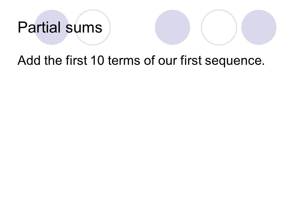 Partial sums Add the first 10 terms of our first sequence.